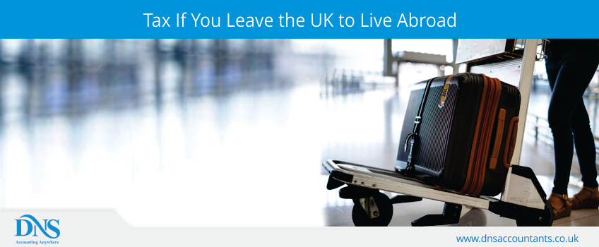 Tax If You Leave the UK to Live Abroad | DNS Accountants